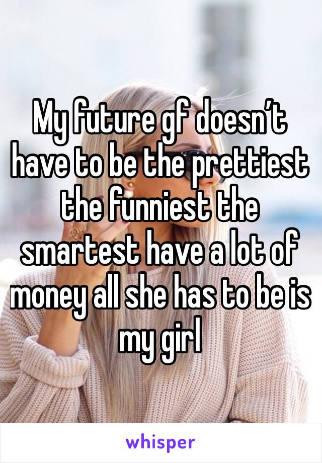 My future gf doesn't have to be the prettiest the funniest the smartest have a lot of money all she has to be is my girl