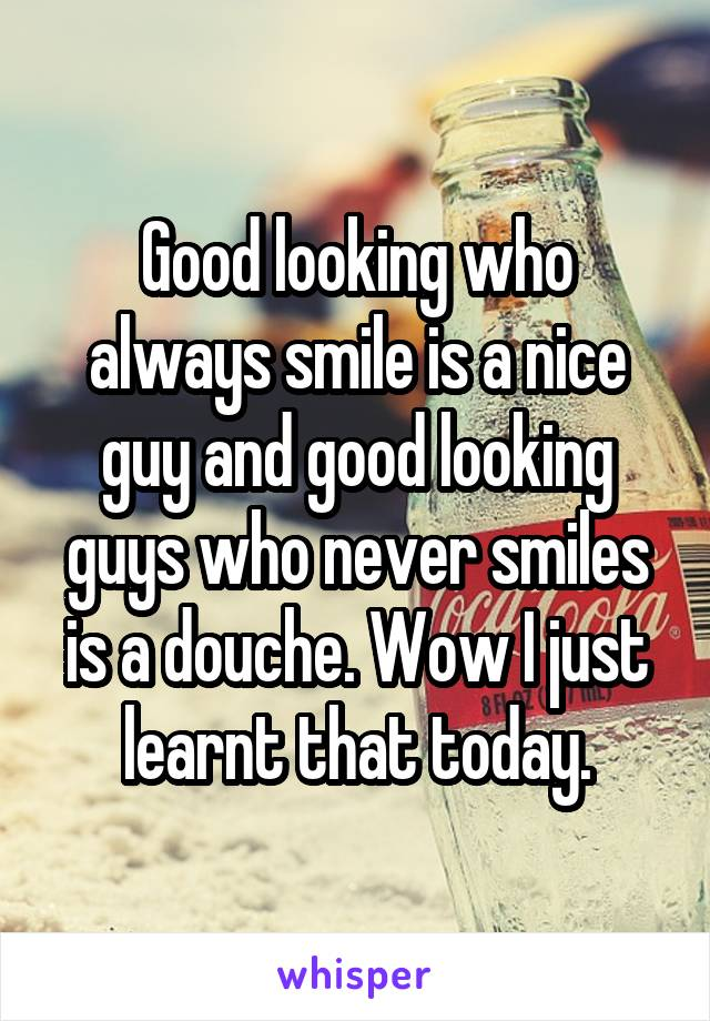 Good looking who always smile is a nice guy and good looking guys who never smiles is a douche. Wow I just learnt that today.