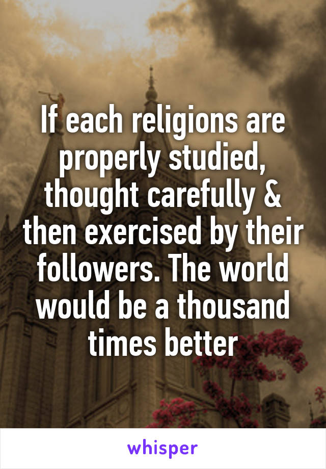 If each religions are properly studied, thought carefully & then exercised by their followers. The world would be a thousand times better