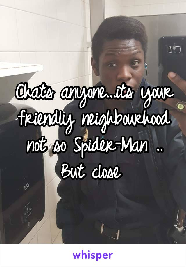 Chats anyone...its your friendly neighbourhood not so Spider-Man .. But close