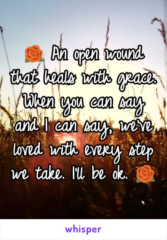🌹 An open wound that heals with grace. When you can say and I can say, we've loved with every step we take. I'll be ok. 🌹