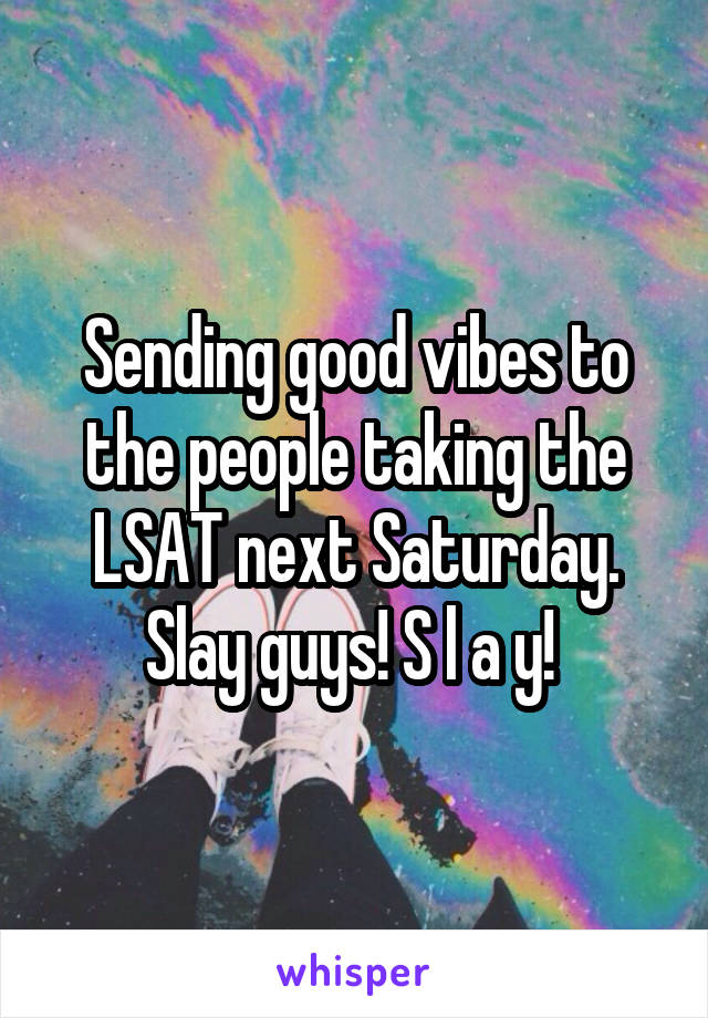 Sending good vibes to the people taking the LSAT next Saturday. Slay guys! S l a y!
