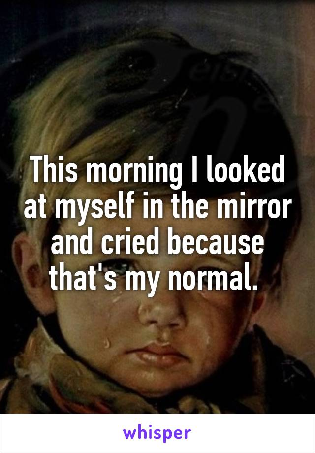 This morning I looked at myself in the mirror and cried because that's my normal.