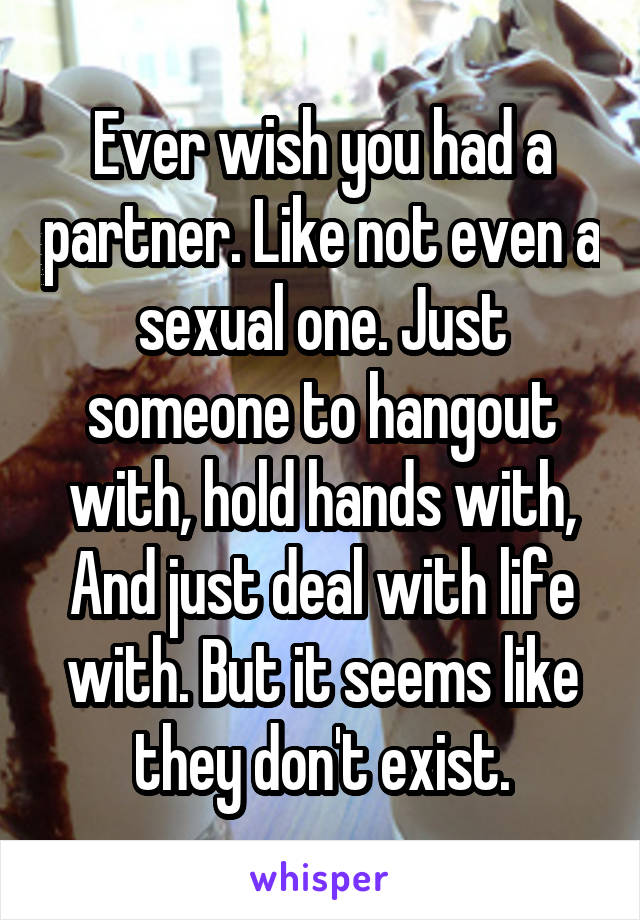 Ever wish you had a partner. Like not even a sexual one. Just someone to hangout with, hold hands with, And just deal with life with. But it seems like they don't exist.