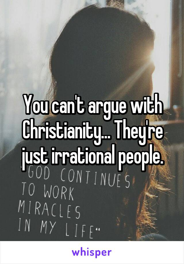 You can't argue with Christianity... They're just irrational people.