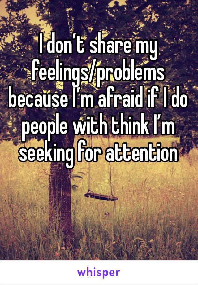 I don't share my feelings/problems  because I'm afraid if I do people with think I'm seeking for attention