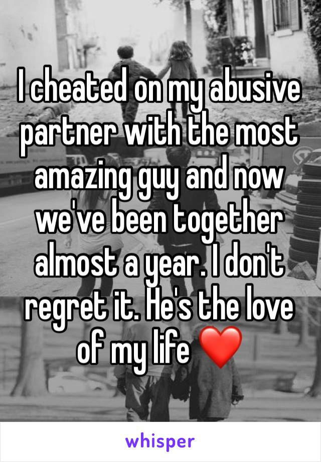I cheated on my abusive partner with the most amazing guy and now we've been together almost a year. I don't regret it. He's the love of my life ❤