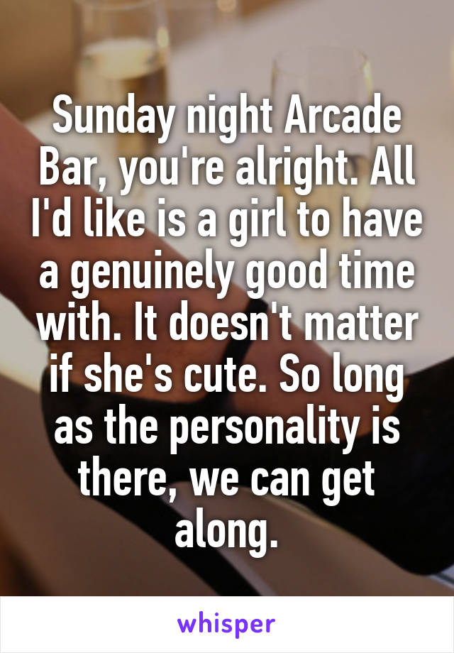 Sunday night Arcade Bar, you're alright. All I'd like is a girl to have a genuinely good time with. It doesn't matter if she's cute. So long as the personality is there, we can get along.