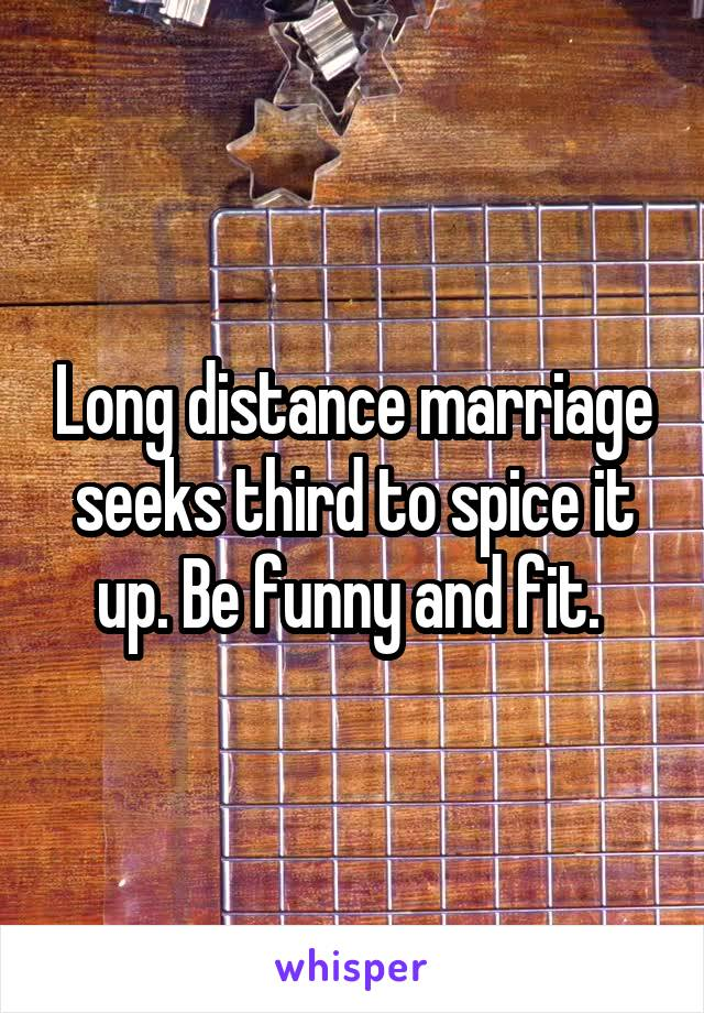 Long distance marriage seeks third to spice it up. Be funny and fit.