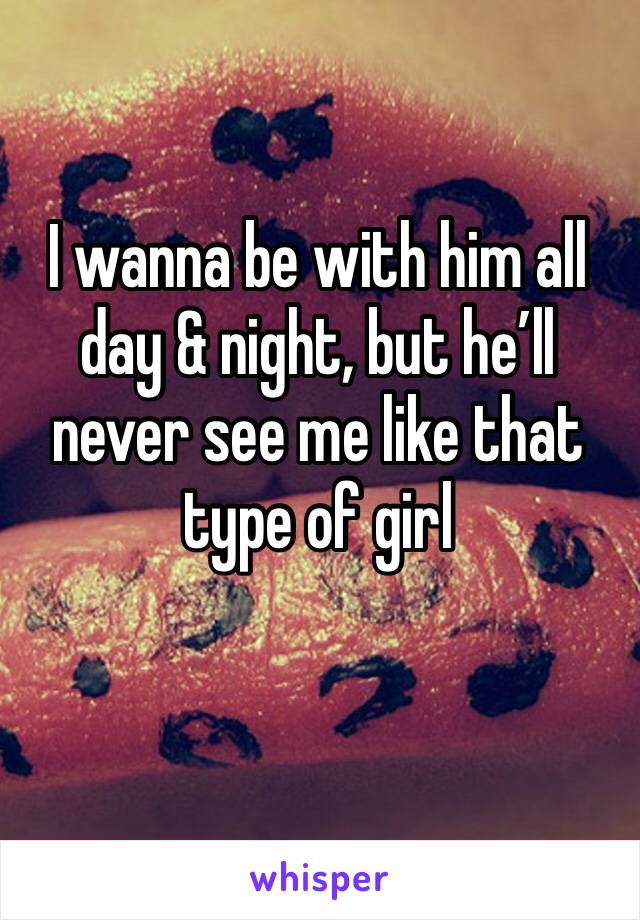 I wanna be with him all day & night, but he'll never see me like that type of girl