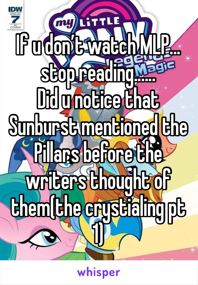 If u don't watch MLP... stop reading...... Did u notice that Sunburst mentioned the Pillars before the writers thought of them(the crystialing pt 1)