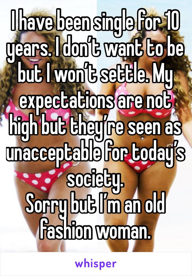 I have been single for 10 years. I don't want to be but I won't settle. My expectations are not high but they're seen as unacceptable for today's society.   Sorry but I'm an old fashion woman.