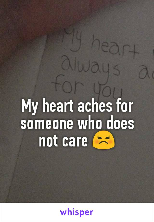 My heart aches for someone who does not care 😣