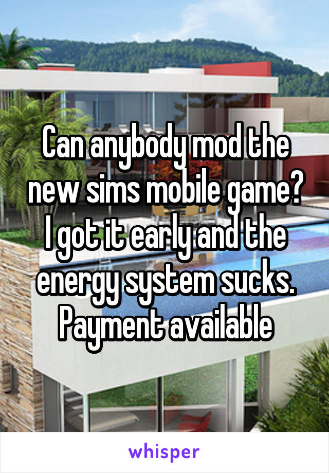 Can anybody mod the new sims mobile game? I got it early and the energy system sucks. Payment available