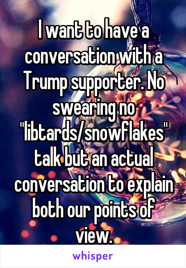 "I want to have a conversation with a Trump supporter. No swearing no ""libtards/snowflakes"" talk but an actual conversation to explain both our points of view."