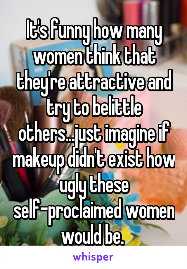 It's funny how many women think that they're attractive and try to belittle others...just imagine if makeup didn't exist how ugly these self-proclaimed women would be.