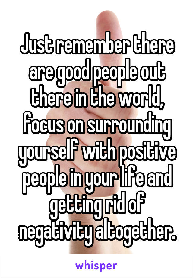 Just remember there are good people out there in the world, focus on surrounding yourself with positive people in your life and getting rid of negativity altogether.