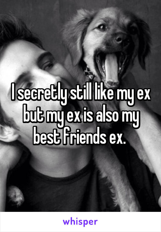 I secretly still like my ex but my ex is also my best friends ex.
