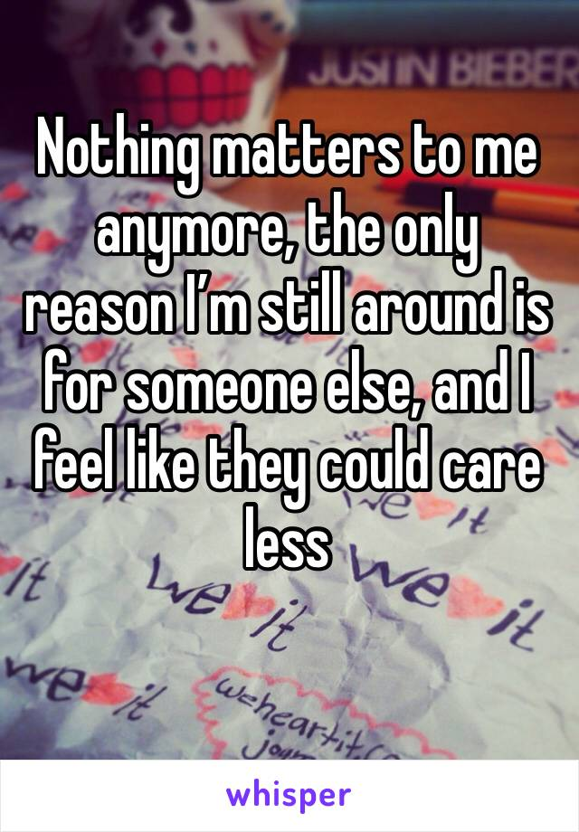 Nothing matters to me anymore, the only reason I'm still around is for someone else, and I feel like they could care less