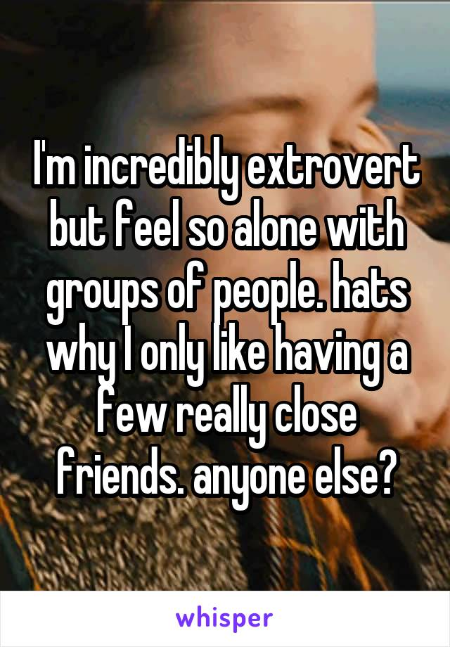 I'm incredibly extrovert but feel so alone with groups of people. hats why I only like having a few really close friends. anyone else?