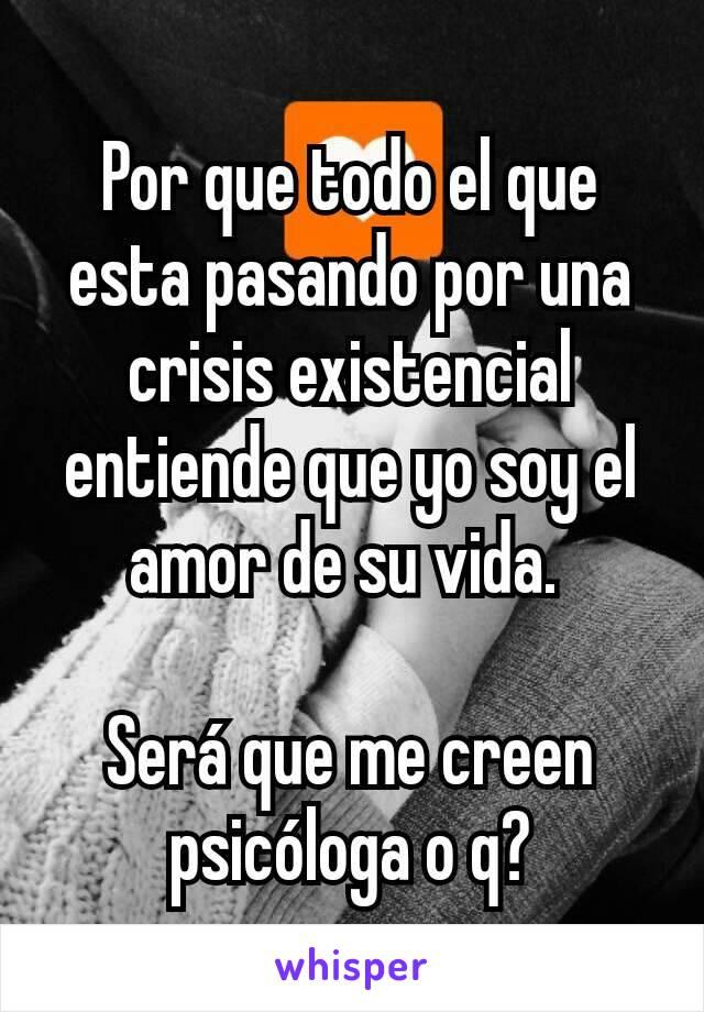 Por que todo el que esta pasando por una crisis existencial entiende que yo soy el amor de su vida.   Será que me creen psicóloga o q?