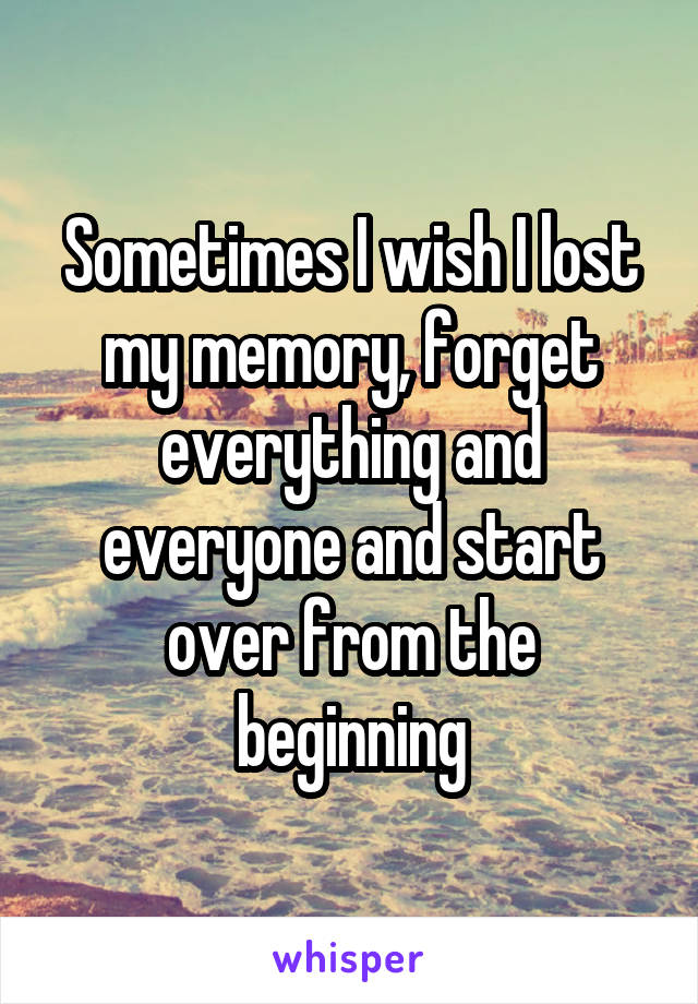 Sometimes I wish I lost my memory, forget everything and everyone and start over from the beginning