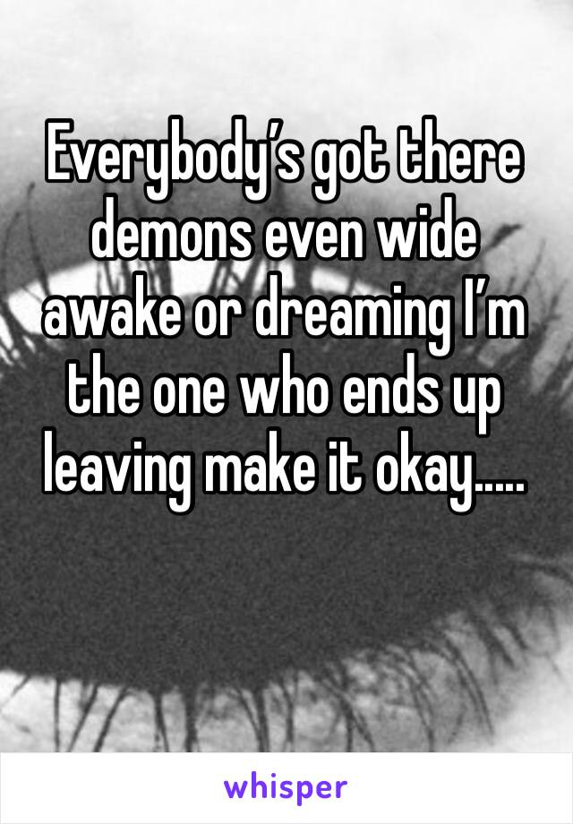 Everybody's got there demons even wide awake or dreaming I'm the one who ends up leaving make it okay.....