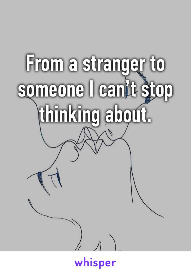 From a stranger to someone I can't stop thinking about.