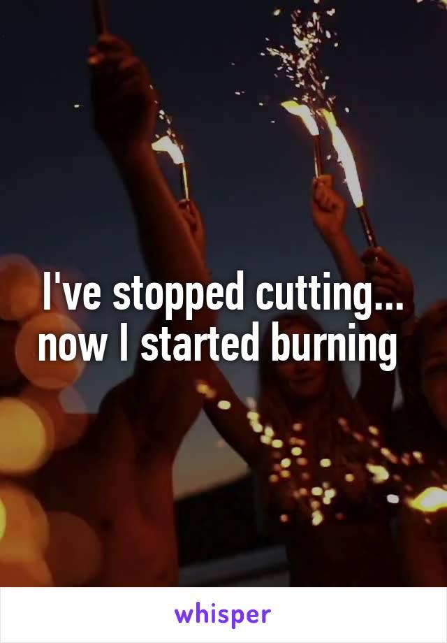 I've stopped cutting... now I started burning