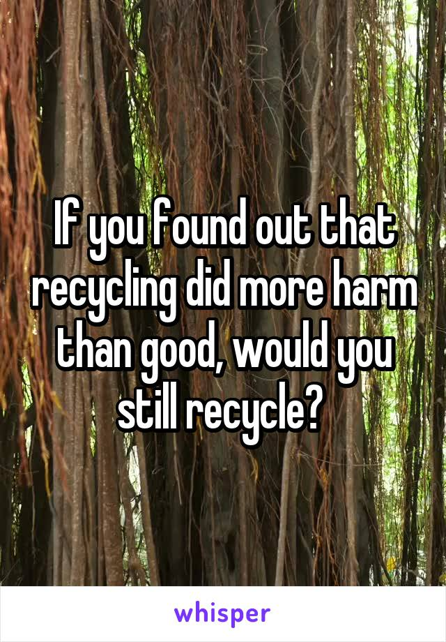 If you found out that recycling did more harm than good, would you still recycle?