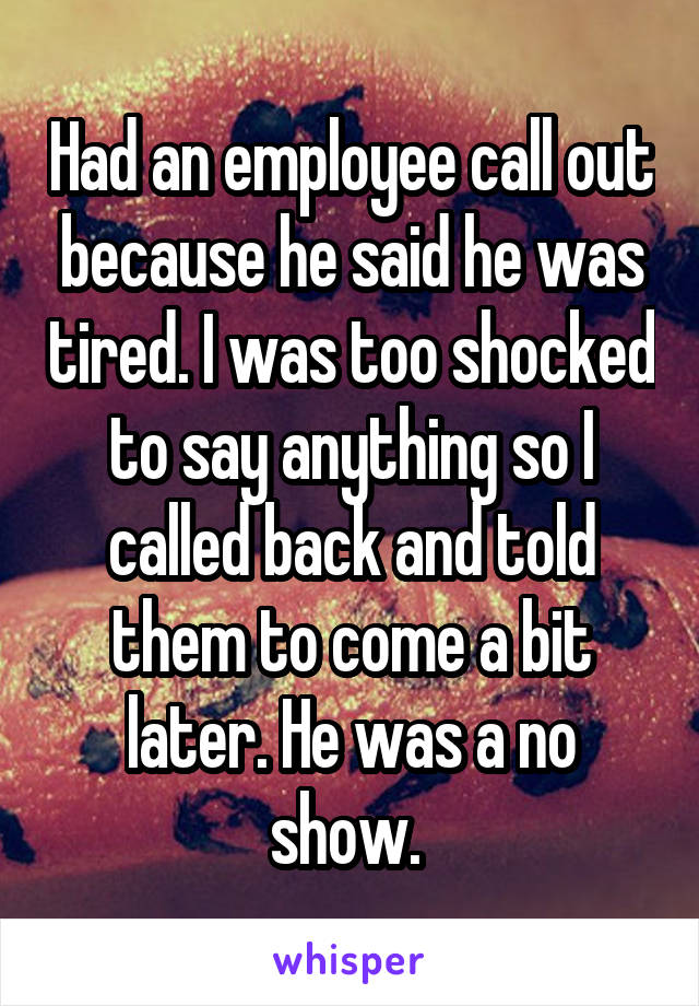Had an employee call out because he said he was tired. I was too shocked to say anything so I called back and told them to come a bit later. He was a no show.