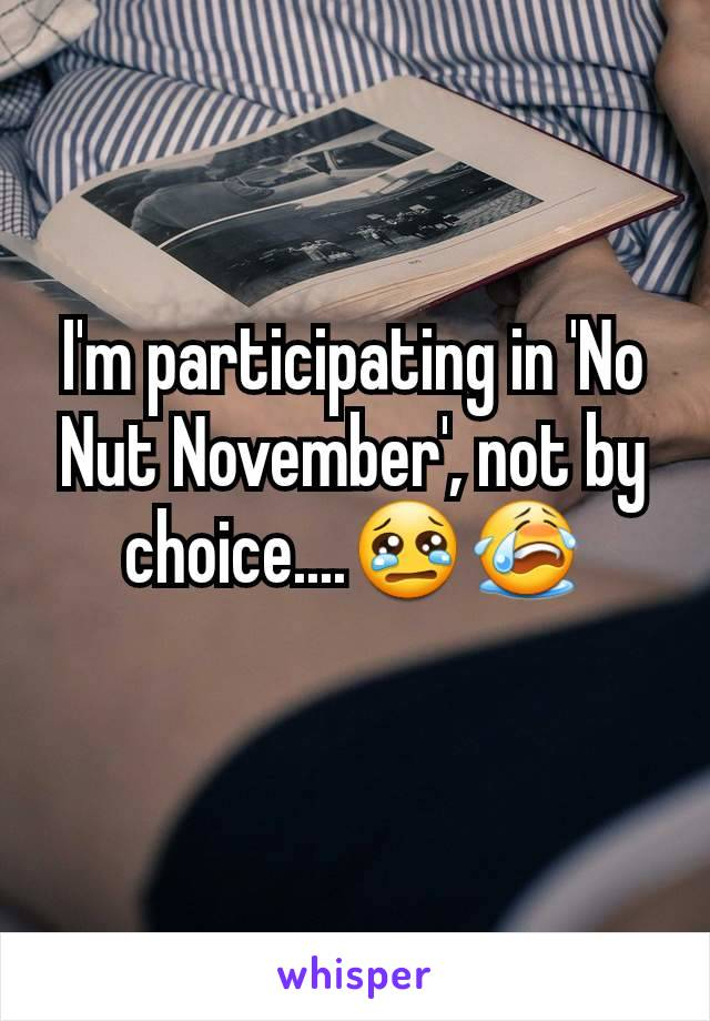 I'm participating in 'No Nut November', not by choice....😢😭