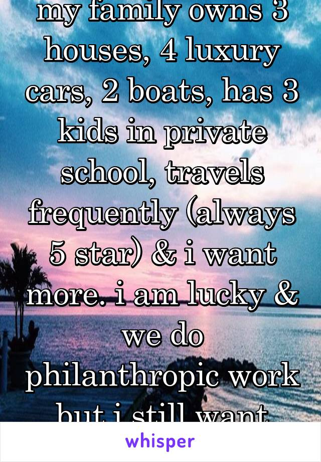my family owns 3 houses, 4 luxury cars, 2 boats, has 3 kids in private school, travels frequently (always 5 star) & i want more. i am lucky & we do philanthropic work but i still want more.