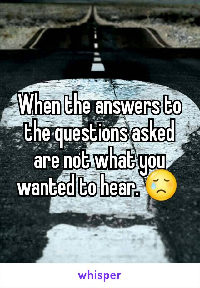 When the answers to the questions asked are not what you wanted to hear. 😢