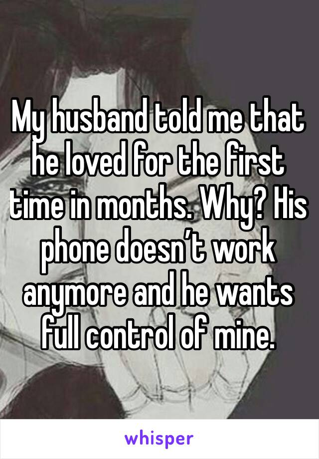 My husband told me that he loved for the first time in months. Why? His phone doesn't work anymore and he wants full control of mine.