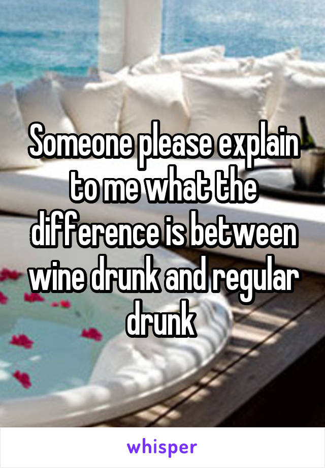 Someone please explain to me what the difference is between wine drunk and regular drunk