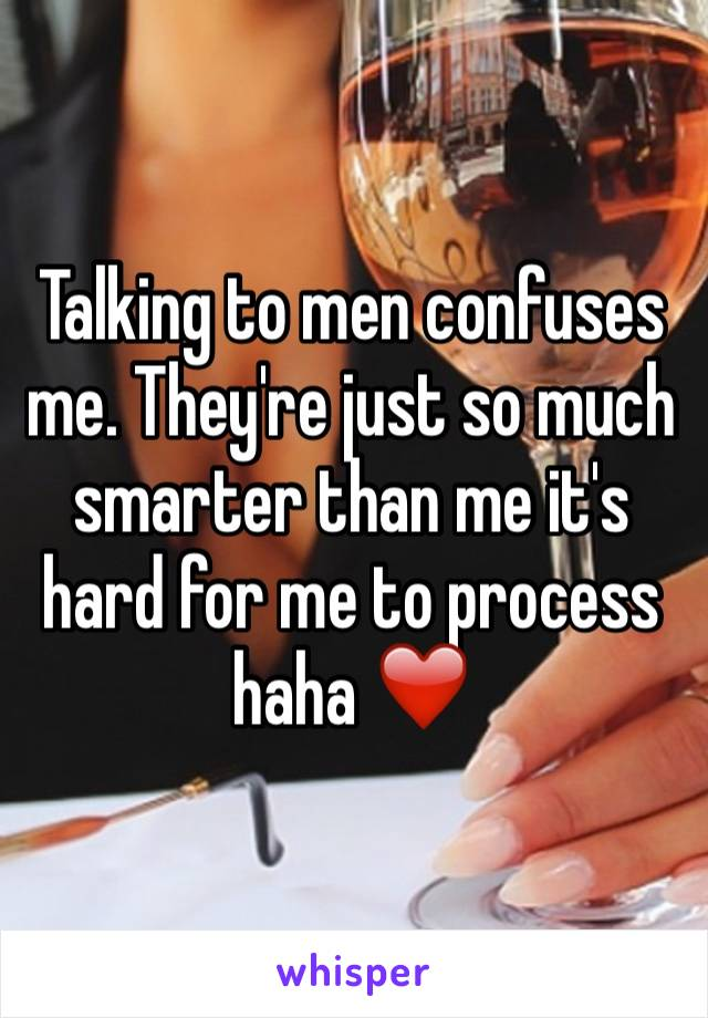 Talking to men confuses me. They're just so much smarter than me it's hard for me to process haha ❤️