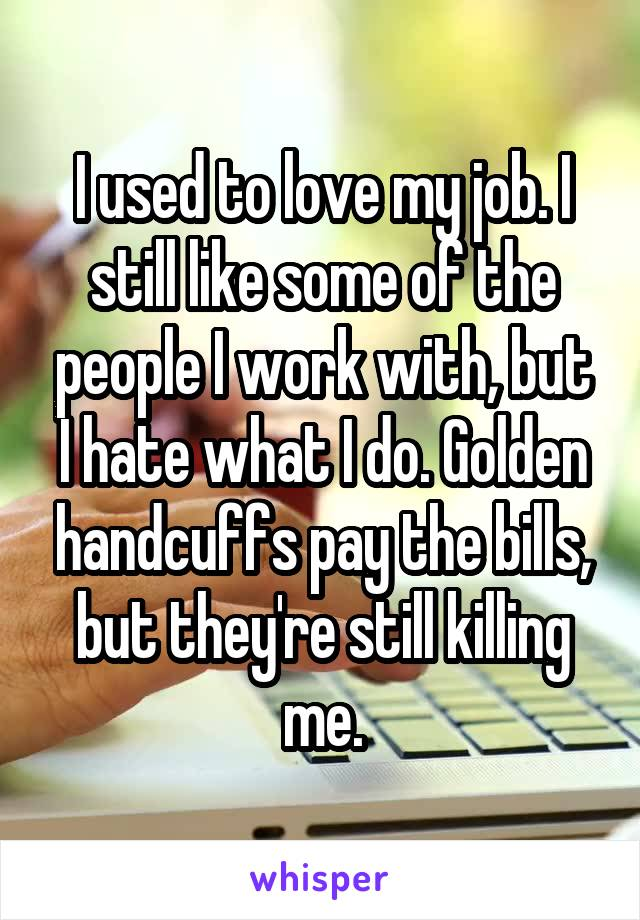 I used to love my job. I still like some of the people I work with, but I hate what I do. Golden handcuffs pay the bills, but they're still killing me.
