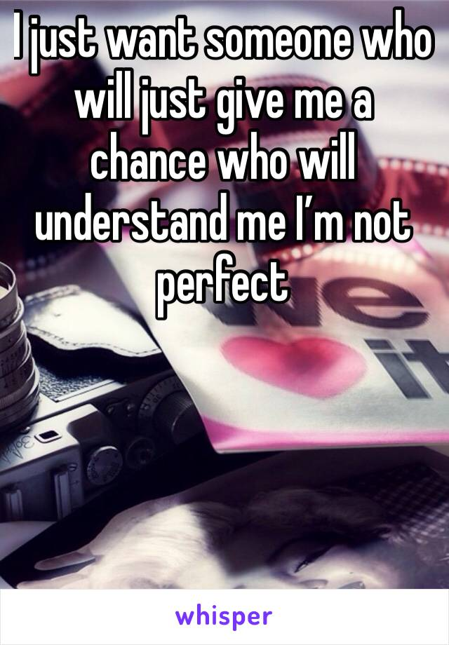 I just want someone who will just give me a chance who will understand me I'm not perfect