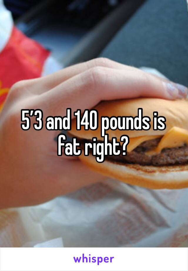 5'3 and 140 pounds is fat right?