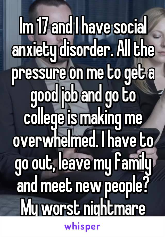 Im 17 and I have social anxiety disorder. All the pressure on me to get a good job and go to college is making me overwhelmed. I have to go out, leave my family and meet new people? My worst nightmare