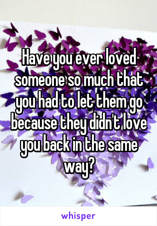 Have you ever loved someone so much that you had to let them go because they didn't love you back in the same way?