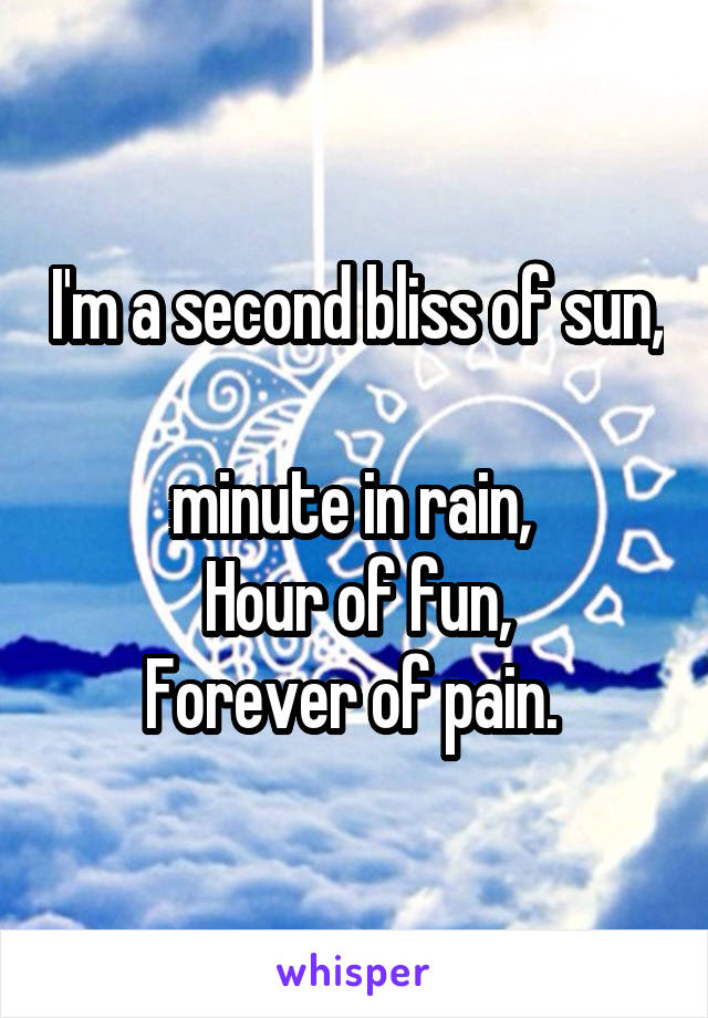 I'm a second bliss of sun,  minute in rain,  Hour of fun, Forever of pain.