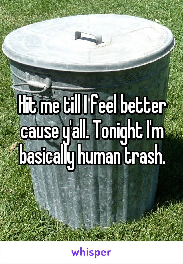Hit me till I feel better cause y'all. Tonight I'm basically human trash.