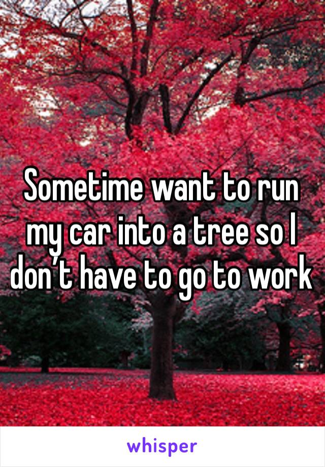 Sometime want to run my car into a tree so I don't have to go to work