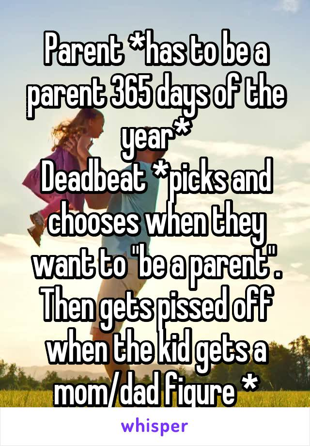 """Parent *has to be a parent 365 days of the year* Deadbeat *picks and chooses when they want to """"be a parent"""". Then gets pissed off when the kid gets a mom/dad figure *"""
