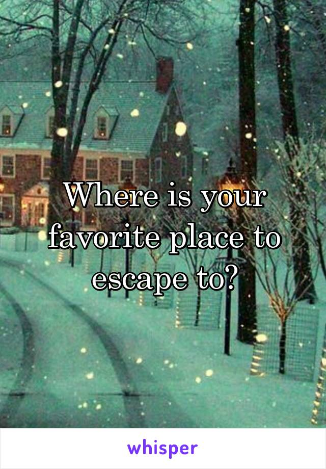 Where is your favorite place to escape to?