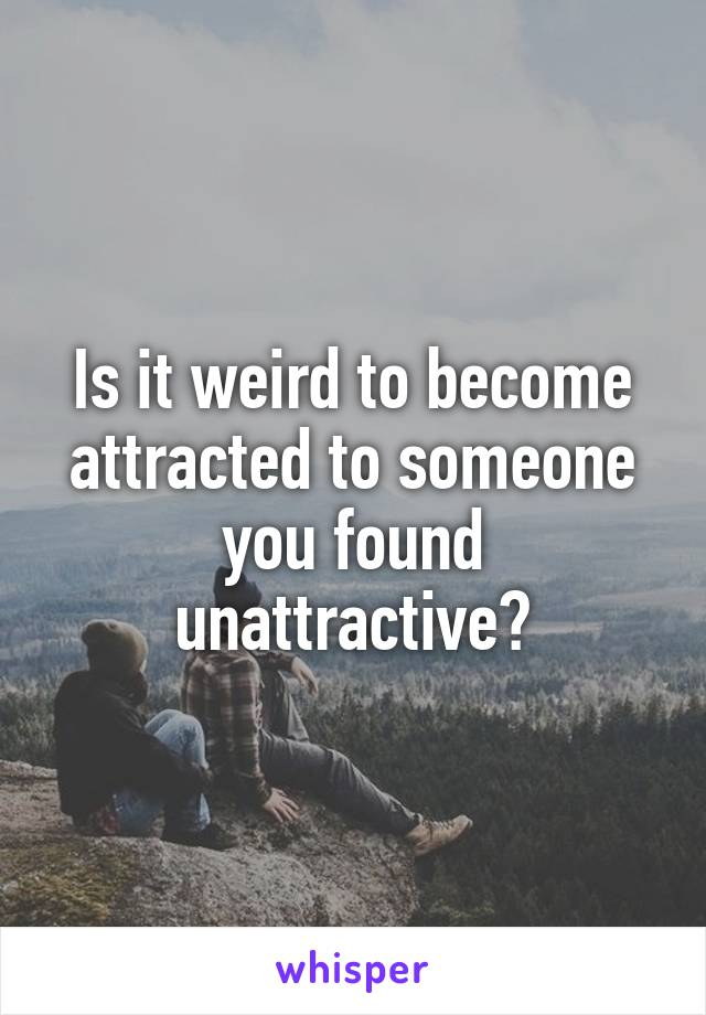 Is it weird to become attracted to someone you found unattractive?