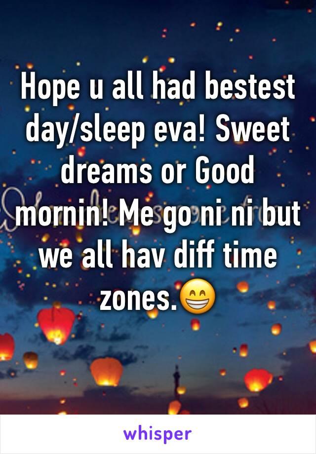 Hope u all had bestest day/sleep eva! Sweet dreams or Good mornin! Me go ni ni but we all hav diff time zones.😁