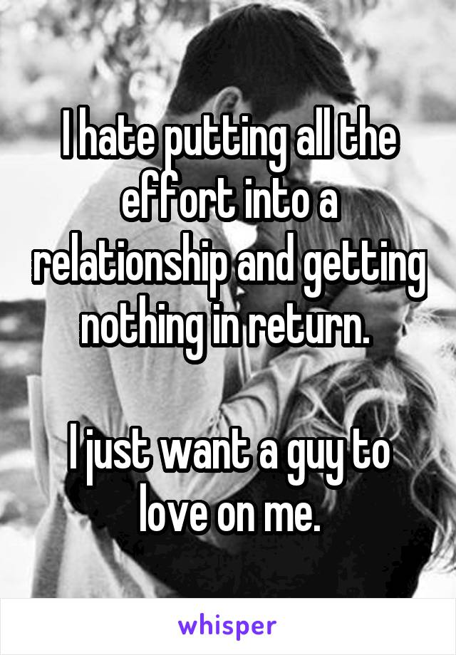 I hate putting all the effort into a relationship and getting nothing in return.   I just want a guy to love on me.